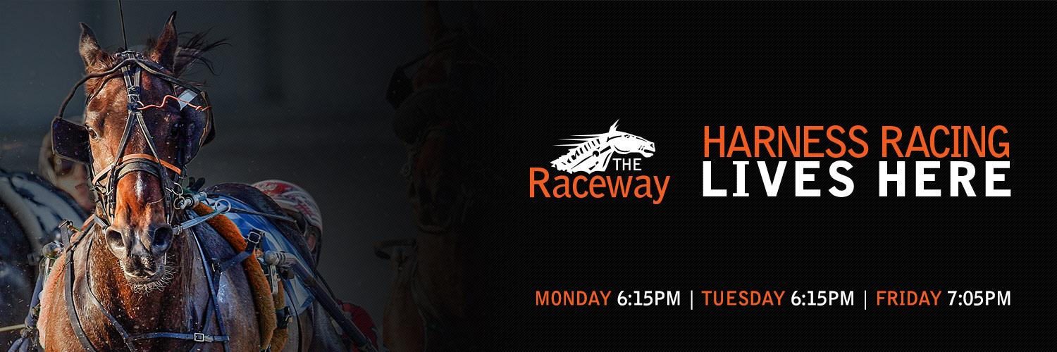 The Raceway: Monday 6:15pm | Tuesday 6:15pm | Friday 7:05pm